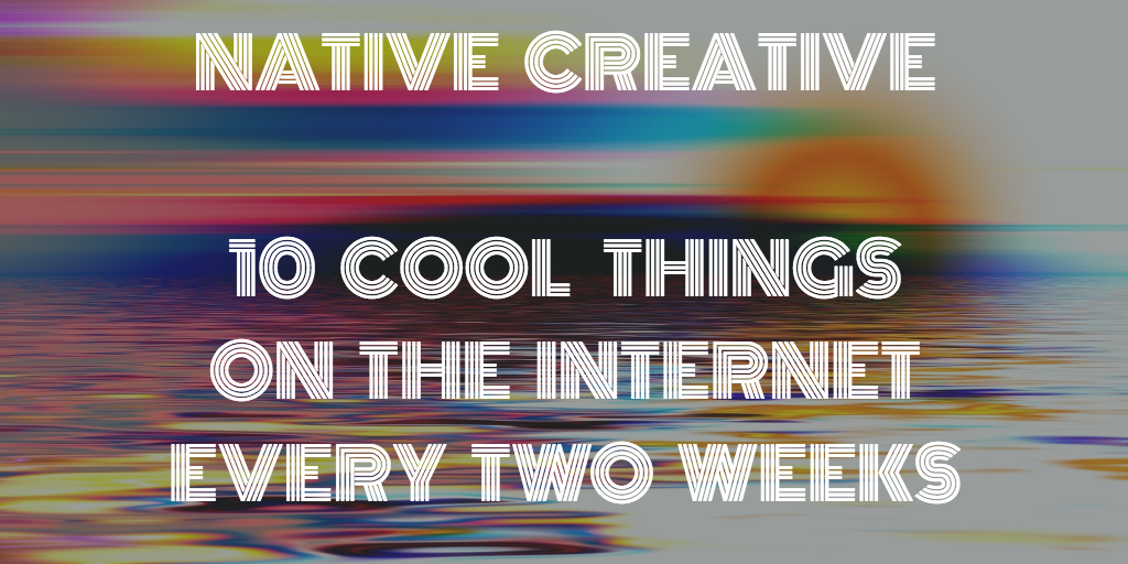 Native Creative: 10 Cool Things On the Internet Every Two Weeks